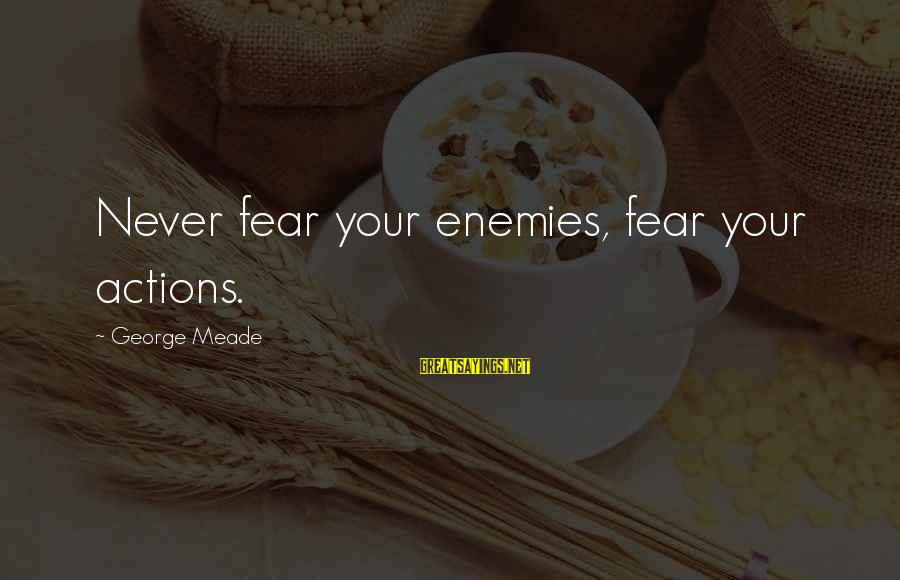 George C Meade Sayings By George Meade: Never fear your enemies, fear your actions.