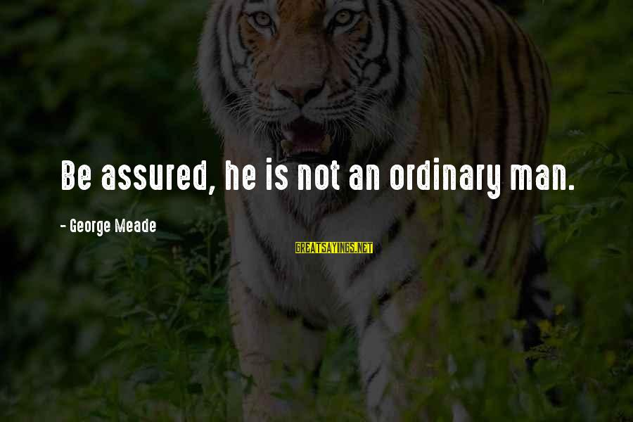 George C Meade Sayings By George Meade: Be assured, he is not an ordinary man.