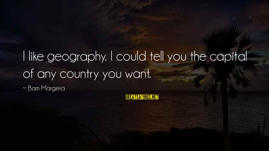 George Costanza Steinbrenner Sayings By Bam Margera: I like geography. I could tell you the capital of any country you want.