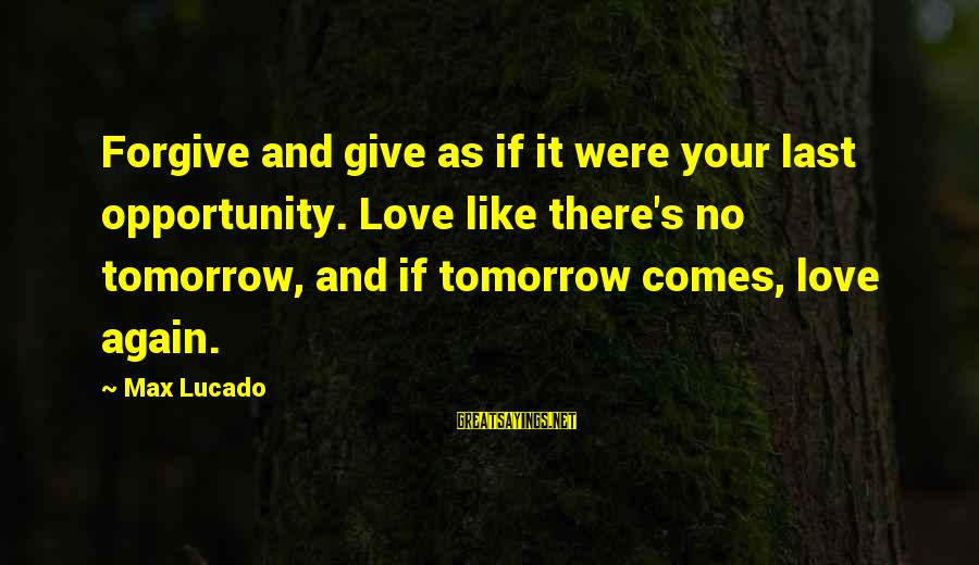 George Costanza Steinbrenner Sayings By Max Lucado: Forgive and give as if it were your last opportunity. Love like there's no tomorrow,