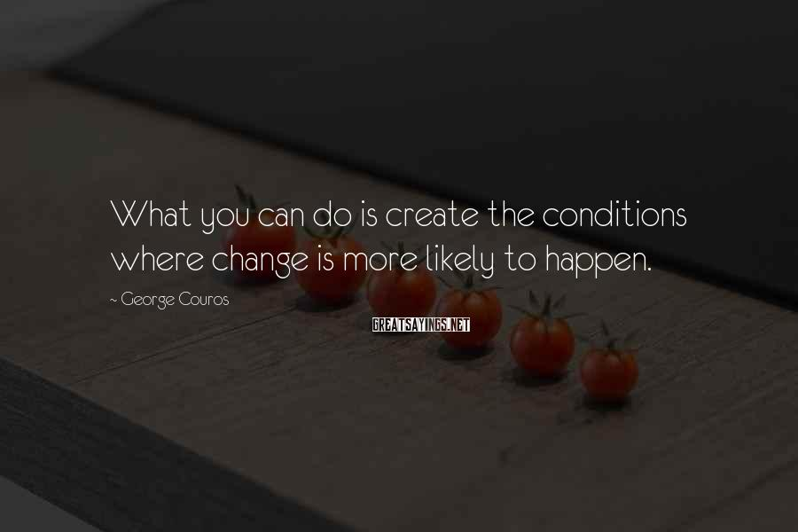George Couros Sayings: What you can do is create the conditions where change is more likely to happen.
