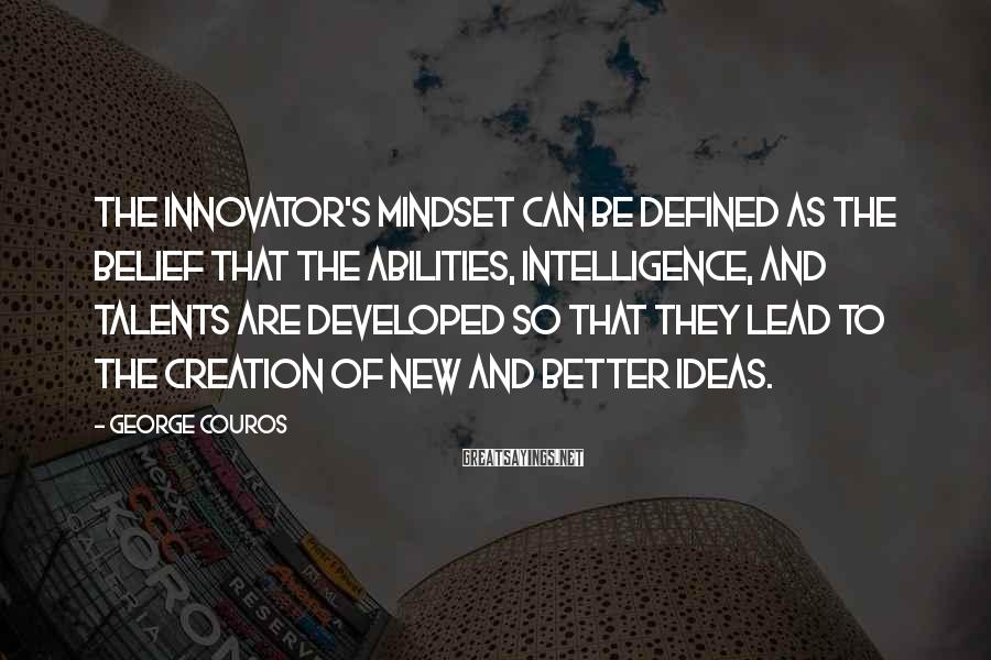 George Couros Sayings: The innovator's mindset can be defined as the belief that the abilities, intelligence, and talents