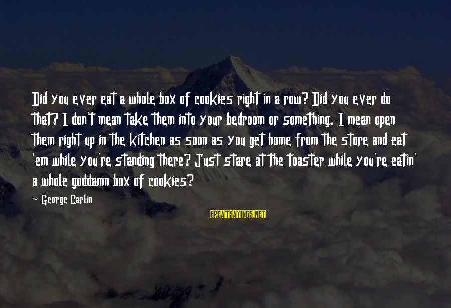 George E P Box Sayings By George Carlin: Did you ever eat a whole box of cookies right in a row? Did you