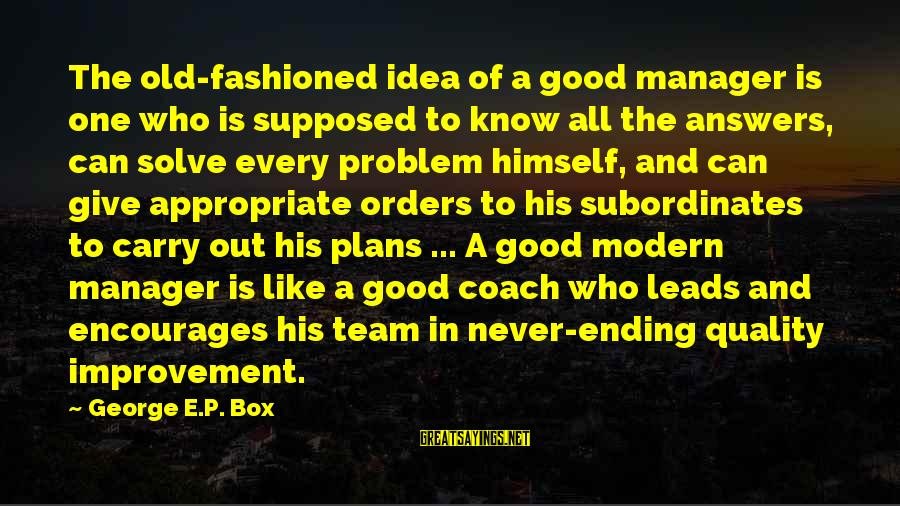 George E P Box Sayings By George E.P. Box: The old-fashioned idea of a good manager is one who is supposed to know all