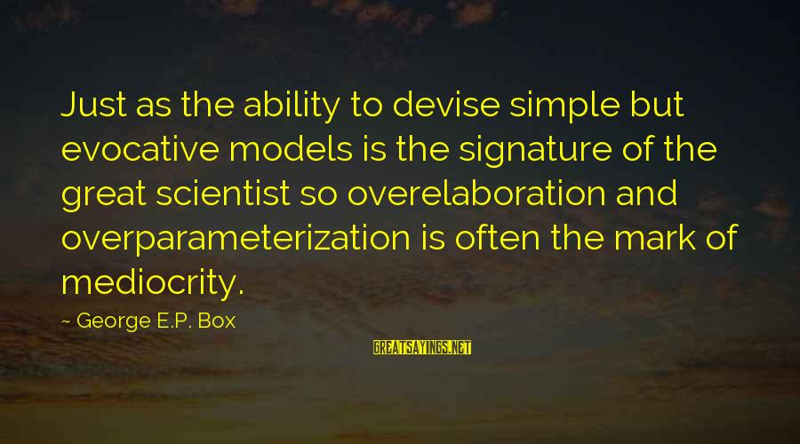 George E P Box Sayings By George E.P. Box: Just as the ability to devise simple but evocative models is the signature of the