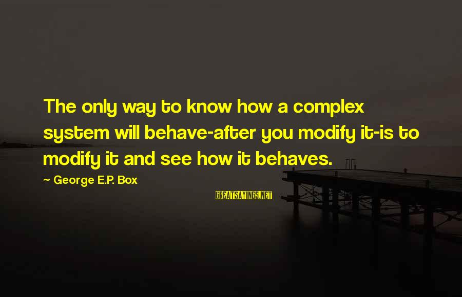 George E P Box Sayings By George E.P. Box: The only way to know how a complex system will behave-after you modify it-is to