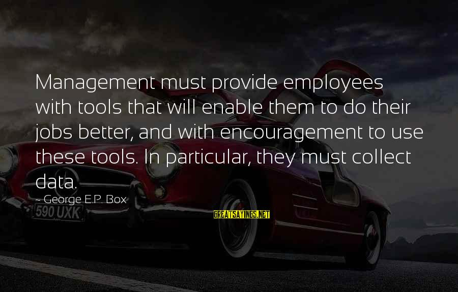 George E P Box Sayings By George E.P. Box: Management must provide employees with tools that will enable them to do their jobs better,