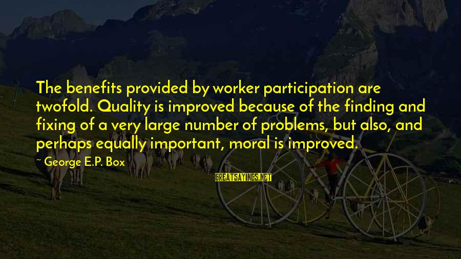 George E P Box Sayings By George E.P. Box: The benefits provided by worker participation are twofold. Quality is improved because of the finding