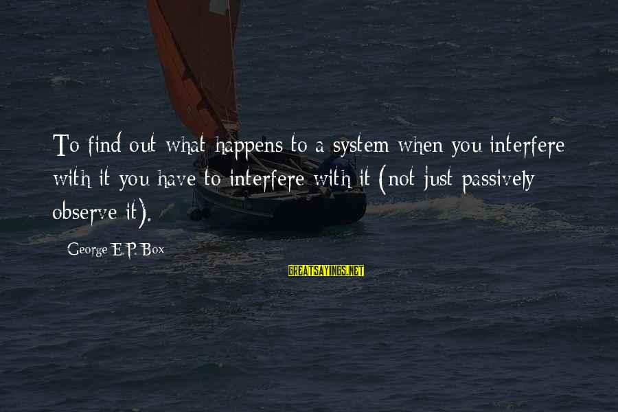 George E P Box Sayings By George E.P. Box: To find out what happens to a system when you interfere with it you have