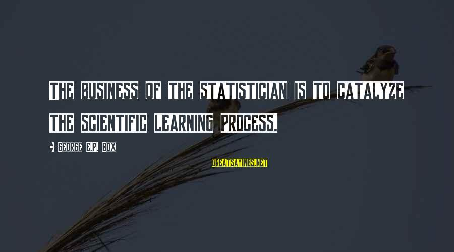 George E P Box Sayings By George E.P. Box: The business of the statistician is to catalyze the scientific learning process.