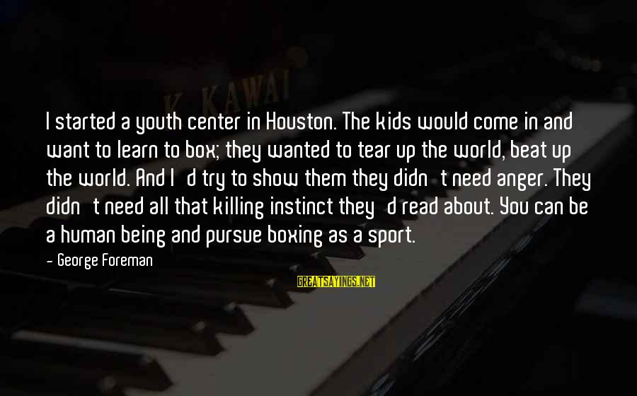 George E P Box Sayings By George Foreman: I started a youth center in Houston. The kids would come in and want to