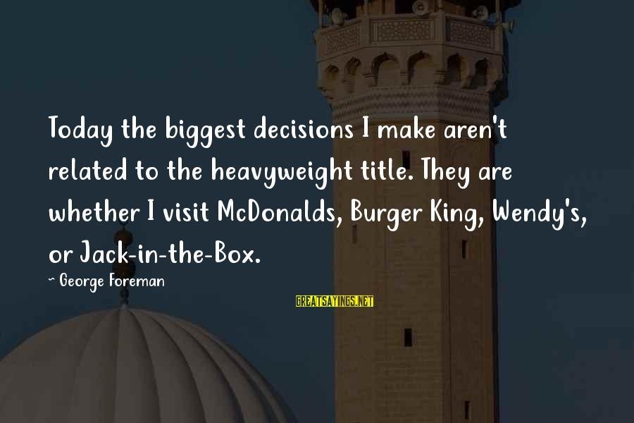 George E P Box Sayings By George Foreman: Today the biggest decisions I make aren't related to the heavyweight title. They are whether