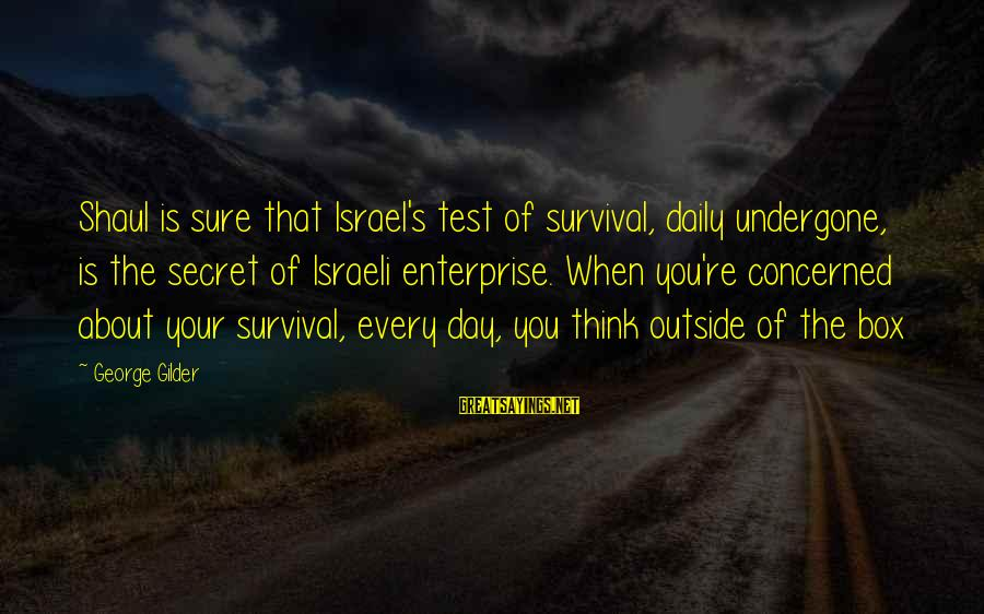 George E P Box Sayings By George Gilder: Shaul is sure that Israel's test of survival, daily undergone, is the secret of Israeli