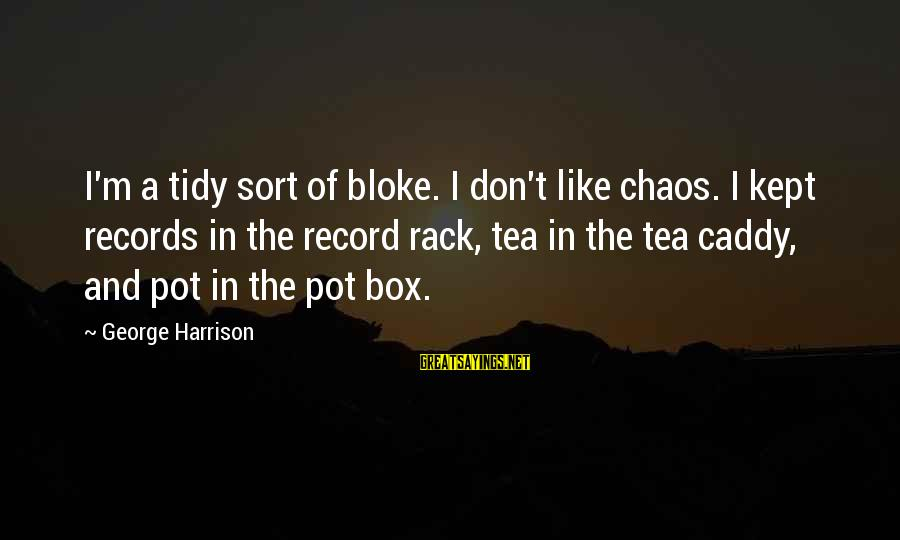 George E P Box Sayings By George Harrison: I'm a tidy sort of bloke. I don't like chaos. I kept records in the
