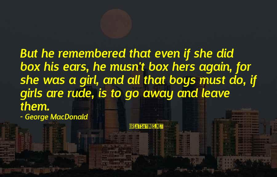 George E P Box Sayings By George MacDonald: But he remembered that even if she did box his ears, he musn't box hers