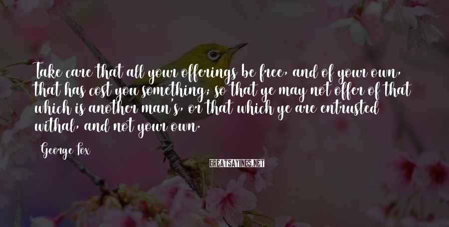 George Fox Sayings: Take care that all your offerings be free, and of your own, that has cost