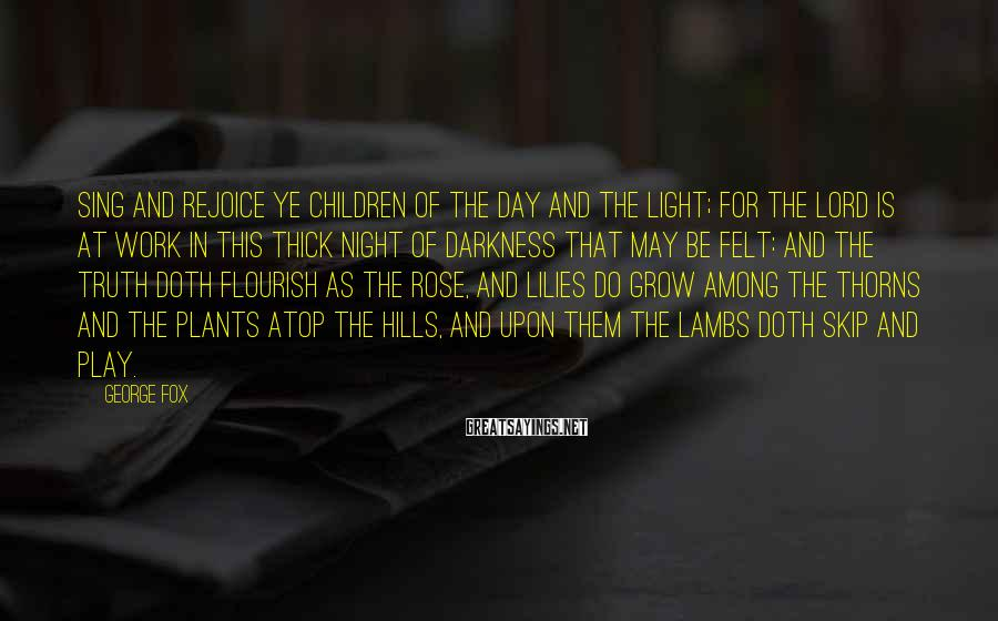 George Fox Sayings: Sing and rejoice ye children of the day and the light; for the Lord is