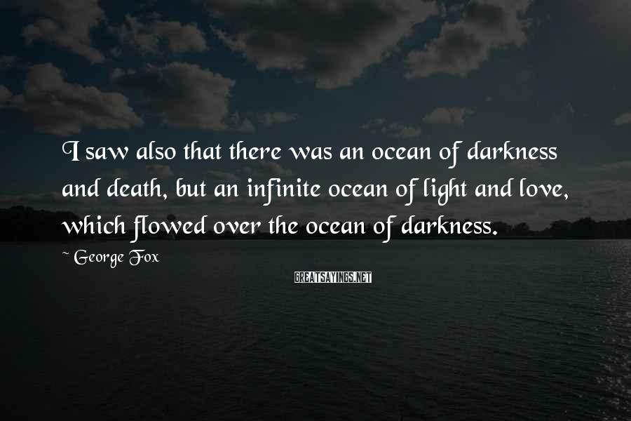 George Fox Sayings: I saw also that there was an ocean of darkness and death, but an infinite