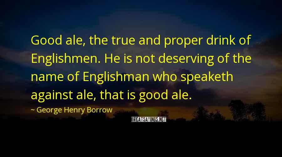 George Henry Borrow Sayings: Good ale, the true and proper drink of Englishmen. He is not deserving of the