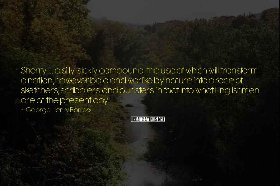 George Henry Borrow Sayings: Sherry ... a silly, sickly compound, the use of which will transform a nation, however