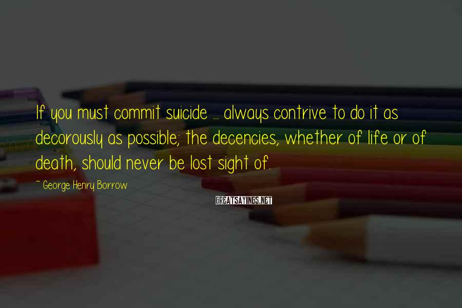 George Henry Borrow Sayings: If you must commit suicide ... always contrive to do it as decorously as possible;