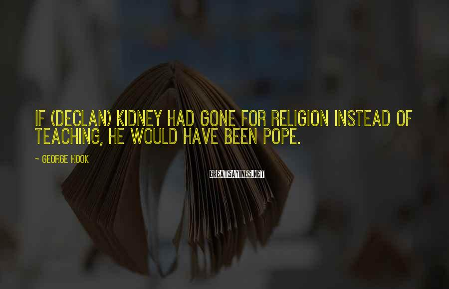 George Hook Sayings: If (Declan) Kidney had gone for religion instead of teaching, he would have been Pope.