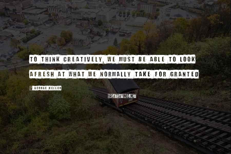 George Keller Sayings: To think creatively, we must be able to look afresh at what we normally take