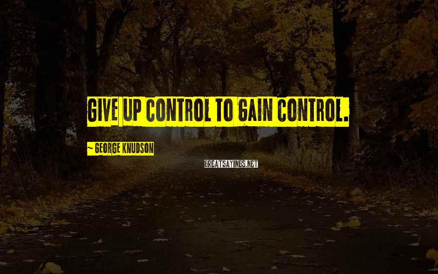 George Knudson Sayings: Give up control to gain control.