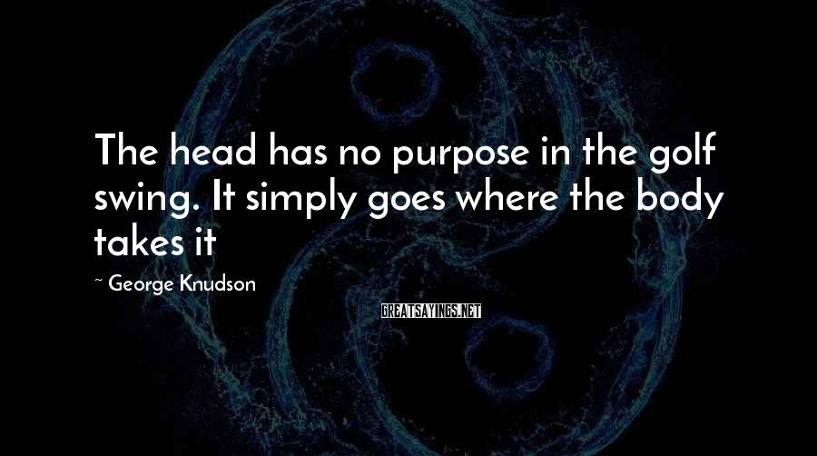 George Knudson Sayings: The head has no purpose in the golf swing. It simply goes where the body