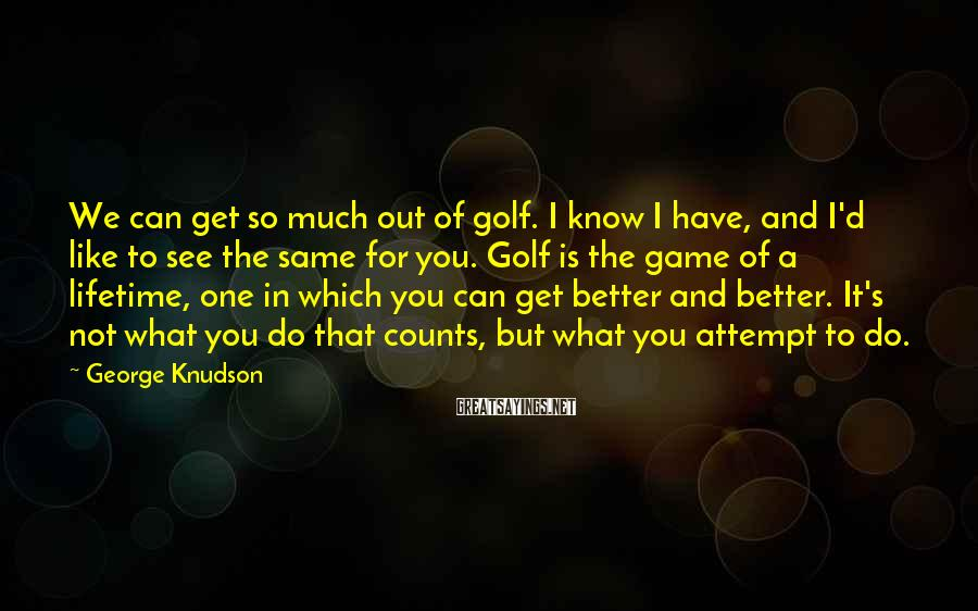 George Knudson Sayings: We can get so much out of golf. I know I have, and I'd like