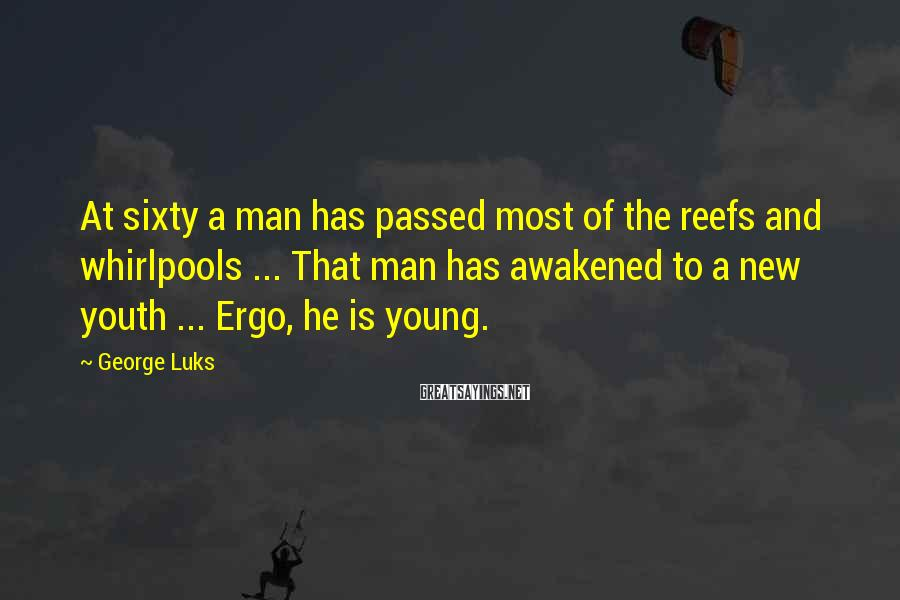 George Luks Sayings: At sixty a man has passed most of the reefs and whirlpools ... That man