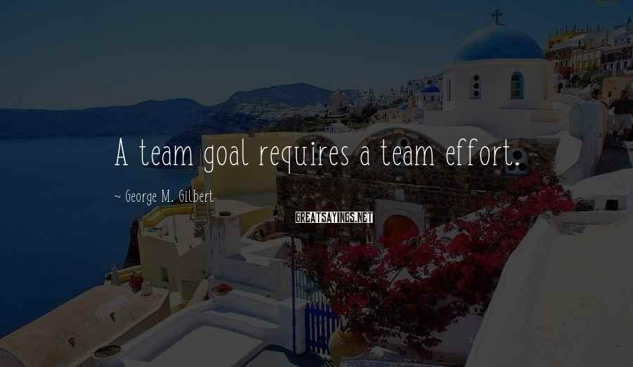 George M. Gilbert Sayings: A team goal requires a team effort.