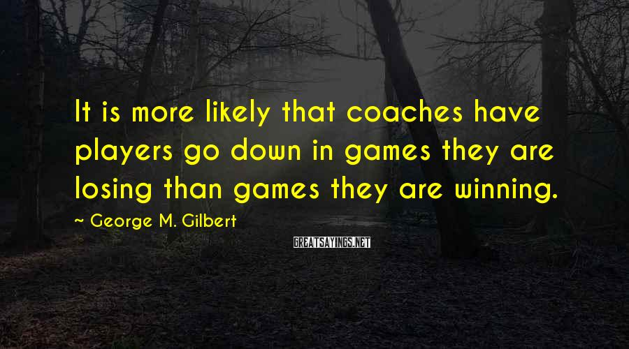 George M. Gilbert Sayings: It is more likely that coaches have players go down in games they are losing