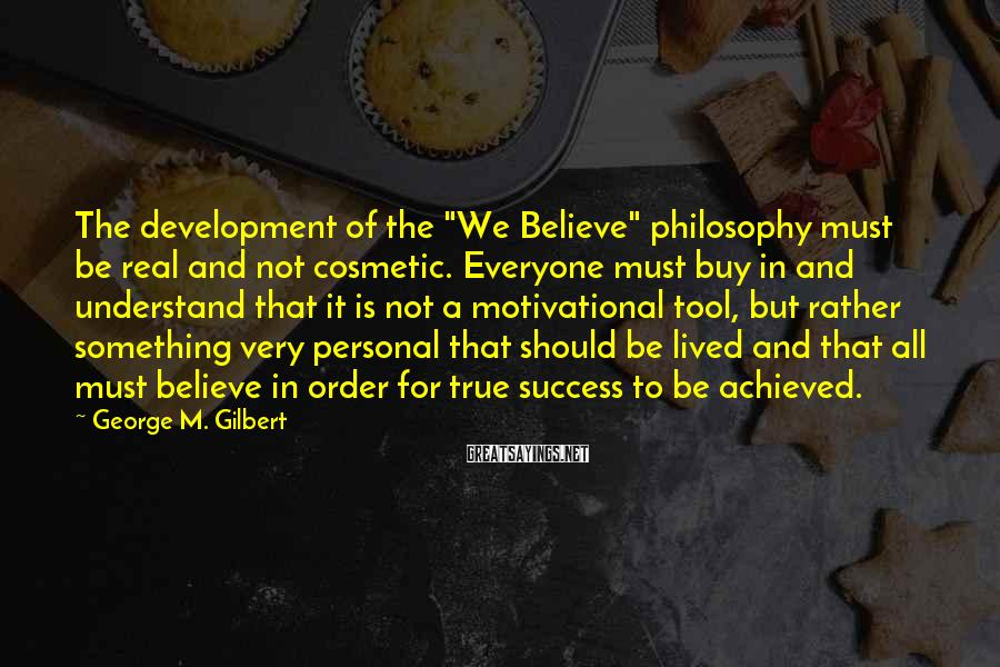 "George M. Gilbert Sayings: The development of the ""We Believe"" philosophy must be real and not cosmetic. Everyone must"