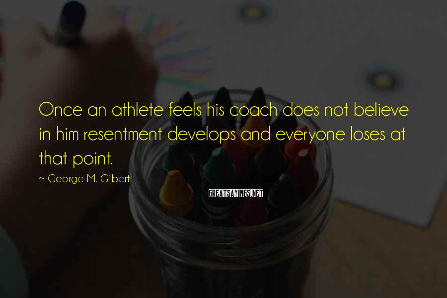 George M. Gilbert Sayings: Once an athlete feels his coach does not believe in him resentment develops and everyone