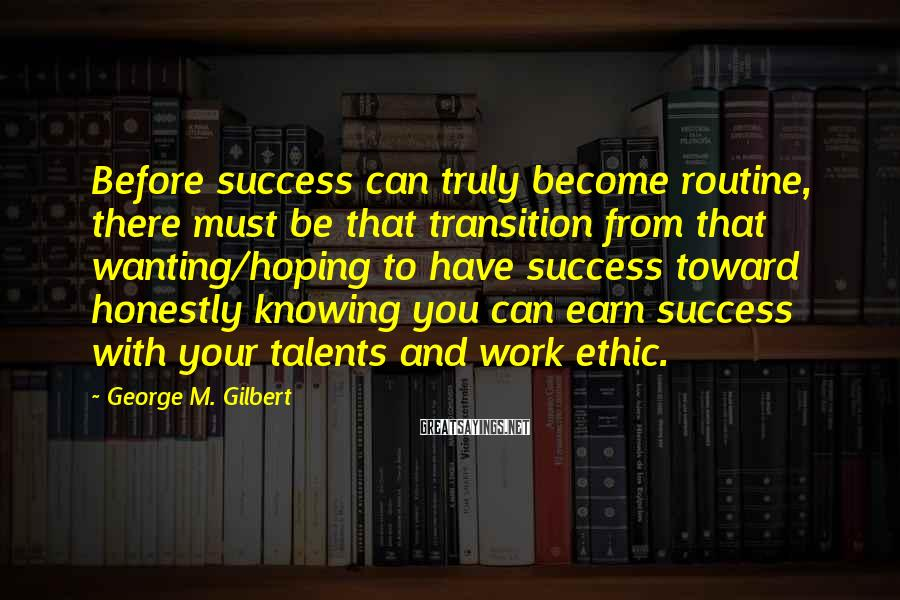 George M. Gilbert Sayings: Before success can truly become routine, there must be that transition from that wanting/hoping to