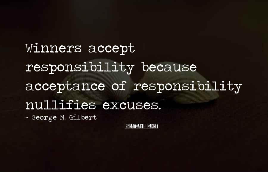 George M. Gilbert Sayings: Winners accept responsibility because acceptance of responsibility nullifies excuses.
