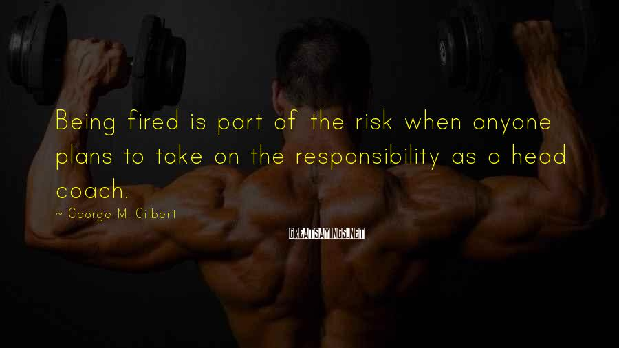 George M. Gilbert Sayings: Being fired is part of the risk when anyone plans to take on the responsibility