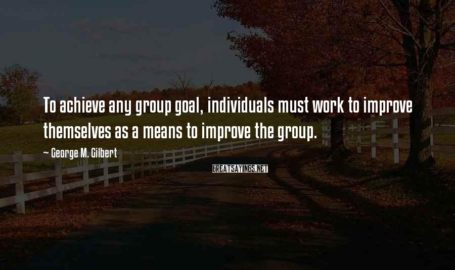 George M. Gilbert Sayings: To achieve any group goal, individuals must work to improve themselves as a means to