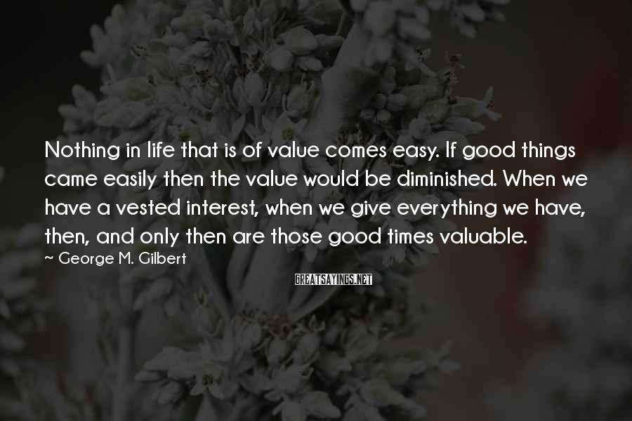 George M. Gilbert Sayings: Nothing in life that is of value comes easy. If good things came easily then
