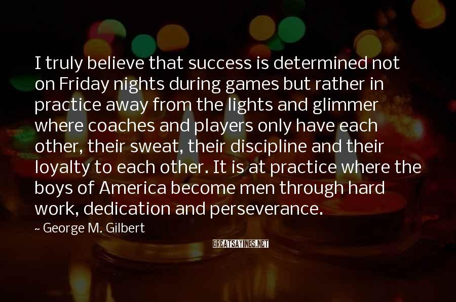 George M. Gilbert Sayings: I truly believe that success is determined not on Friday nights during games but rather
