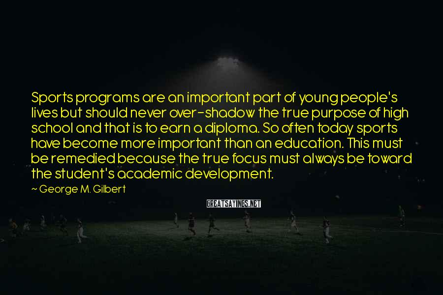 George M. Gilbert Sayings: Sports programs are an important part of young people's lives but should never over-shadow the