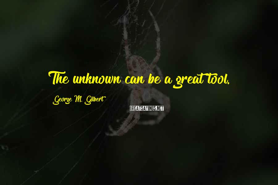 George M. Gilbert Sayings: The unknown can be a great tool.