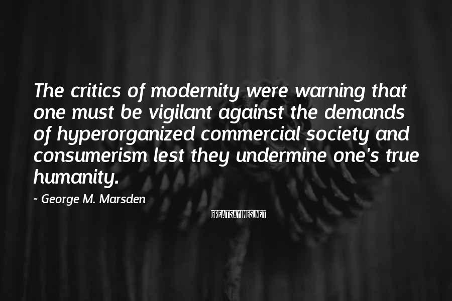 George M. Marsden Sayings: The critics of modernity were warning that one must be vigilant against the demands of