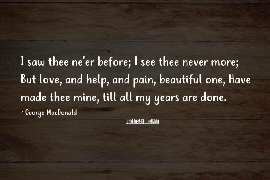 George MacDonald Sayings: I saw thee ne'er before; I see thee never more; But love, and help, and
