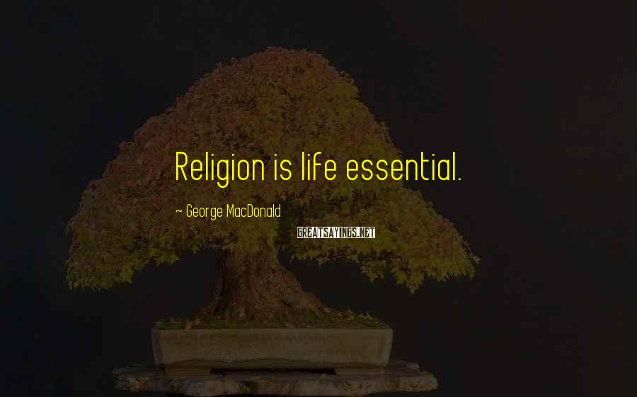 George MacDonald Sayings: Religion is life essential.