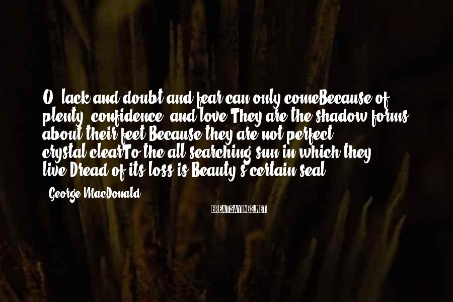 George MacDonald Sayings: O, lack and doubt and fear can only comeBecause of plenty, confidence, and love!They are