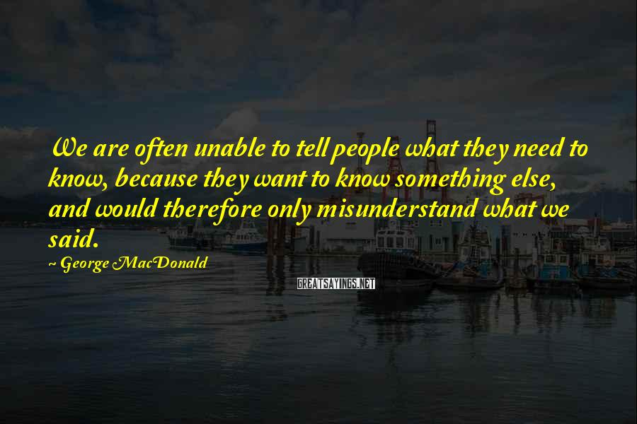 George MacDonald Sayings: We are often unable to tell people what they need to know, because they want