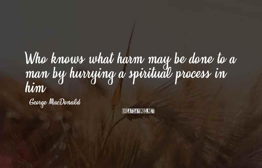 George MacDonald Sayings: Who knows what harm may be done to a man by hurrying a spiritual process
