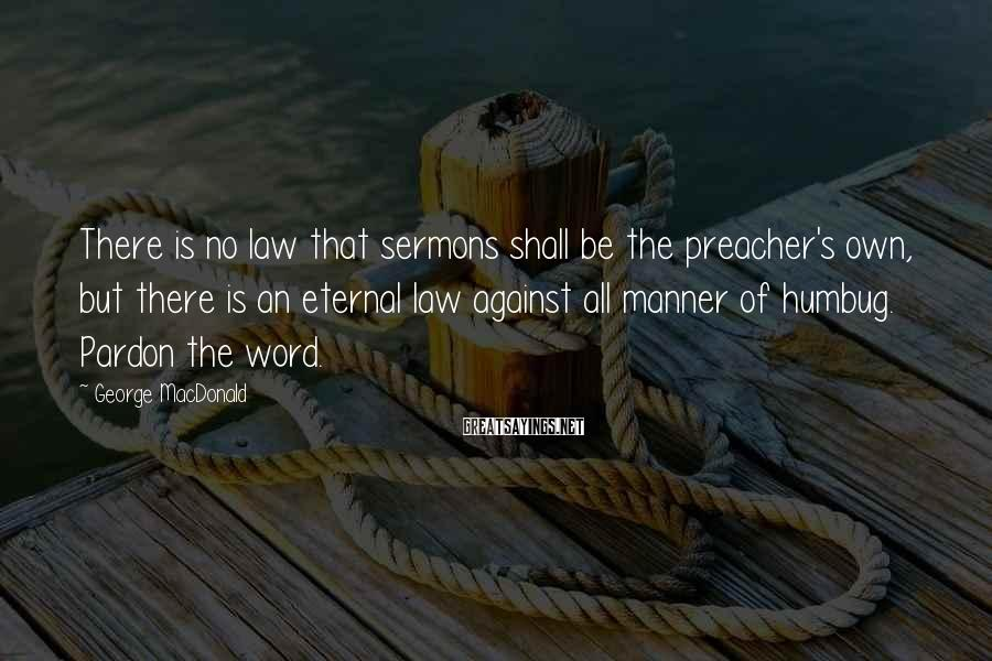 George MacDonald Sayings: There is no law that sermons shall be the preacher's own, but there is an